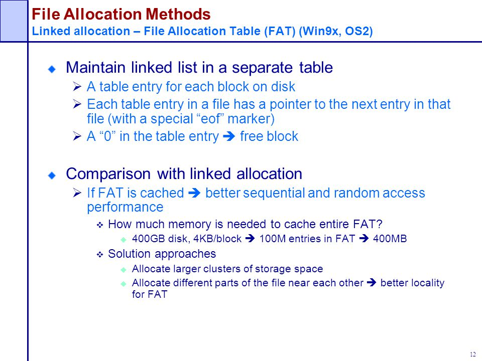 12 File Allocation Methods Linked allocation – File Allocation Table (FAT) (Win9x, OS2) Maintain linked list in a separate table  A table entry for e