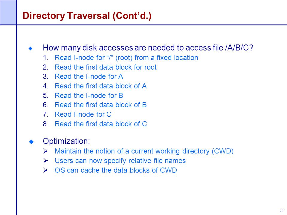 """28 Directory Traversal (Cont'd.) How many disk accesses are needed to access file /A/B/C? 1.Read I-node for """"/"""" (root) from a fixed location 2.Read th"""