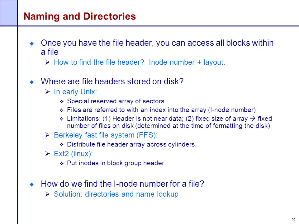 29 Naming and Directories Once you have the file header, you can access all blocks within a file  How to find the file header? Inode number + layout.