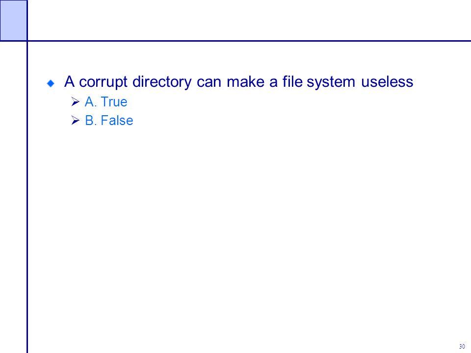 30 A corrupt directory can make a file system useless  A. True  B. False