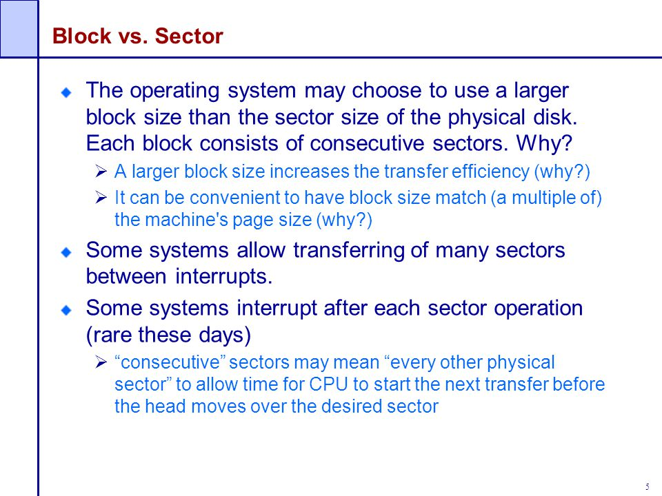 5 Block vs. Sector The operating system may choose to use a larger block size than the sector size of the physical disk. Each block consists of consec