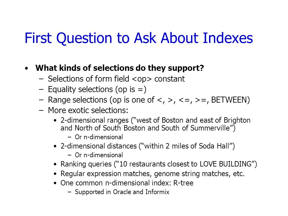 First Question to Ask About Indexes What kinds of selections do they support? –Selections of form field constant –Equality selections (op is =) –Range