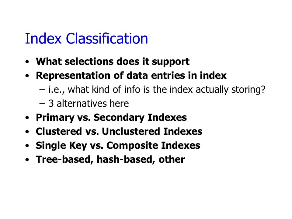 Index Classification What selections does it support Representation of data entries in index –i.e., what kind of info is the index actually storing? –