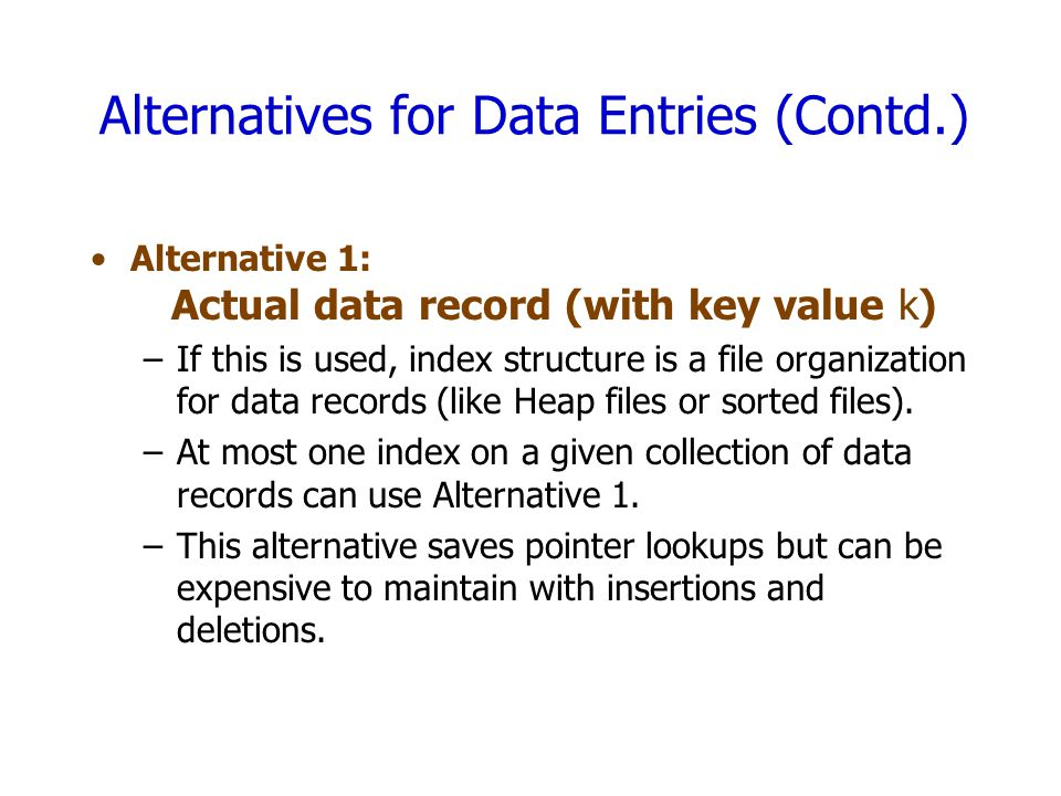 Alternatives for Data Entries (Contd.) Alternative 1: Actual data record (with key value k) –If this is used, index structure is a file organization f