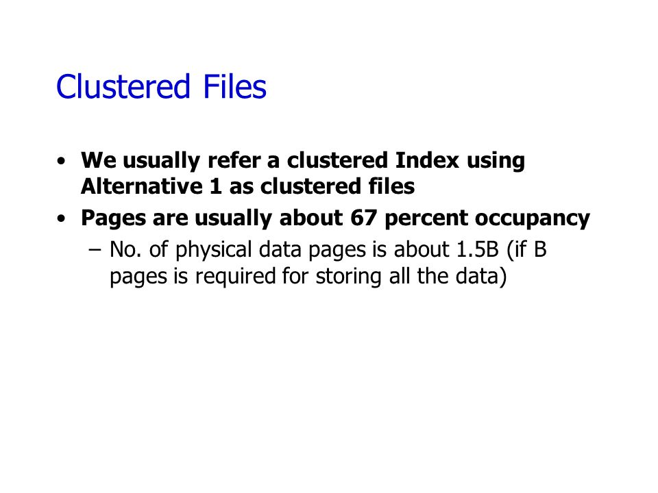 Clustered Files We usually refer a clustered Index using Alternative 1 as clustered files Pages are usually about 67 percent occupancy –No. of physica