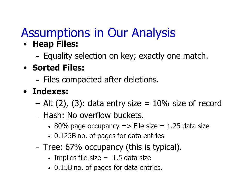 Assumptions in Our Analysis Heap Files: – Equality selection on key; exactly one match. Sorted Files: – Files compacted after deletions. Indexes: –Alt