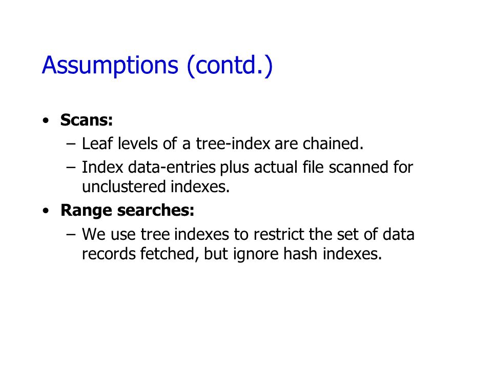 Assumptions (contd.) Scans: –Leaf levels of a tree-index are chained. –Index data-entries plus actual file scanned for unclustered indexes. Range sear