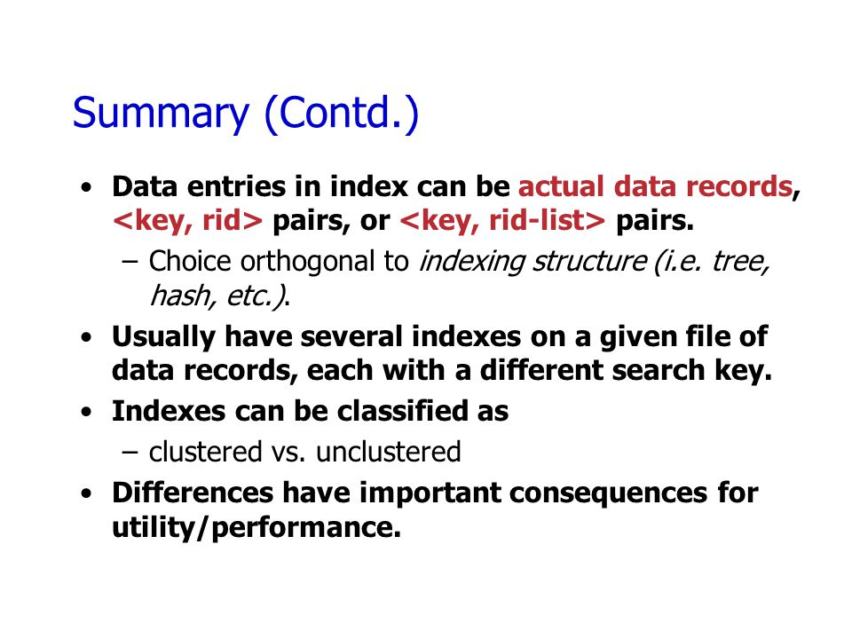 Summary (Contd.) Data entries in index can be actual data records, pairs, or pairs. –Choice orthogonal to indexing structure (i.e. tree, hash, etc.).