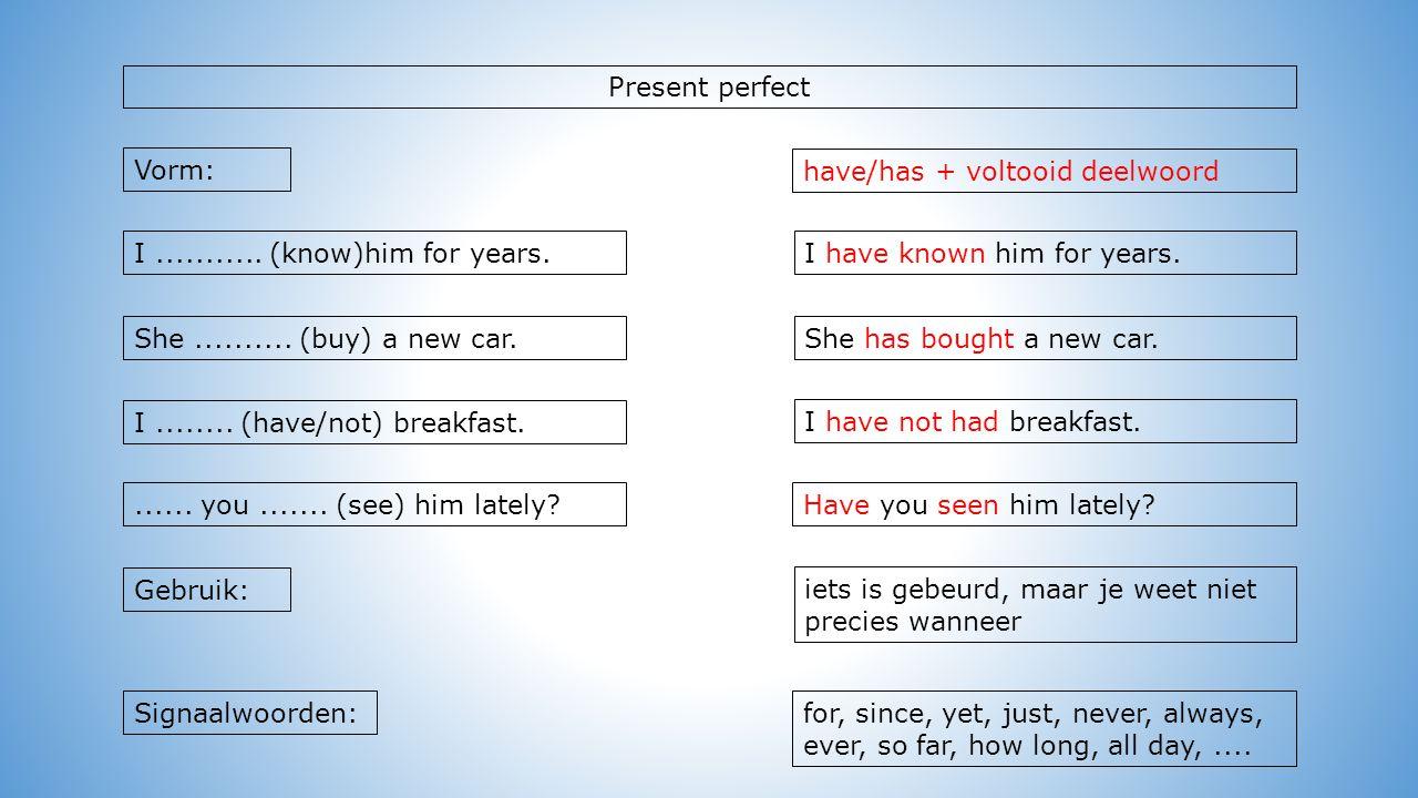 Present perfect Vorm: iets is gebeurd, maar je weet niet precies wanneer Have you seen him lately.