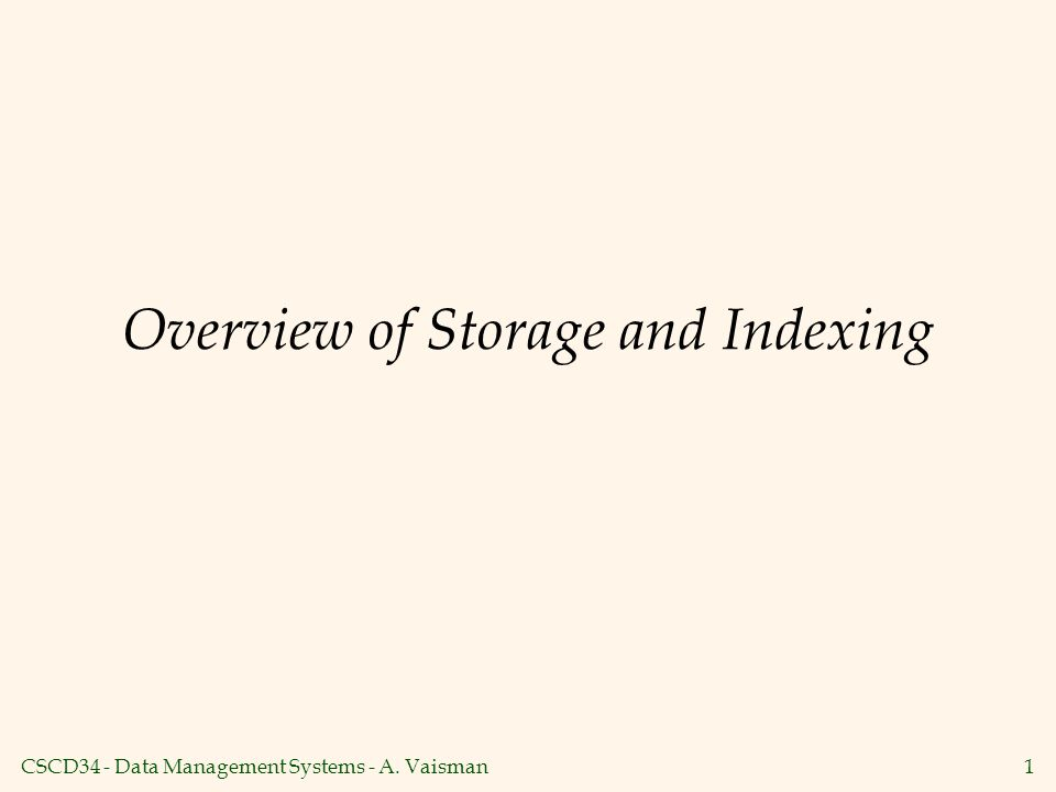 CSCD34 - Data Management Systems - A. Vaisman1 Overview of Storage and Indexing