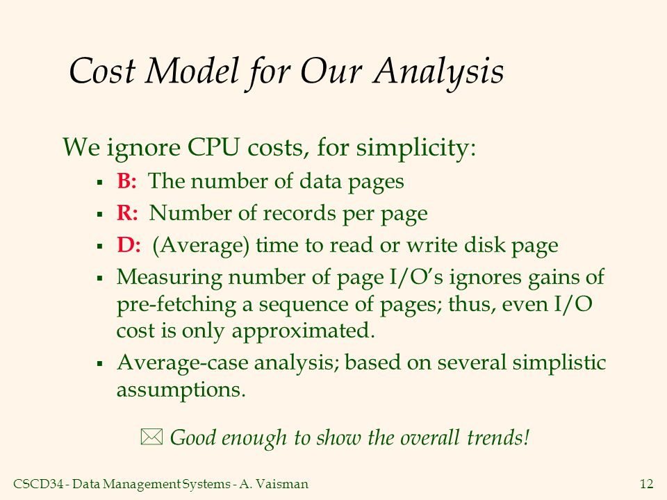 CSCD34 - Data Management Systems - A. Vaisman12 Cost Model for Our Analysis We ignore CPU costs, for simplicity:  B: The number of data pages  R: Nu