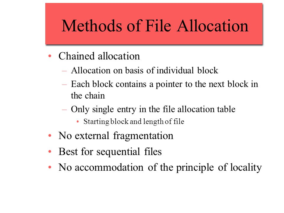 Methods of File Allocation Chained allocation –Allocation on basis of individual block –Each block contains a pointer to the next block in the chain –