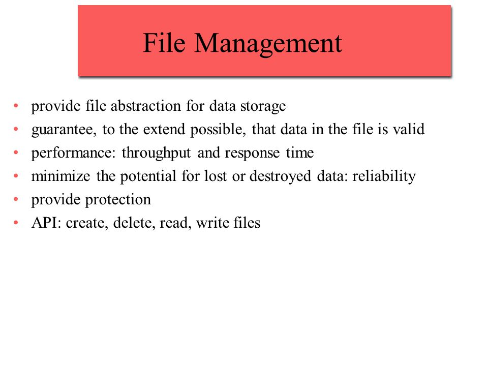 File Management provide file abstraction for data storage guarantee, to the extend possible, that data in the file is valid performance: throughput an