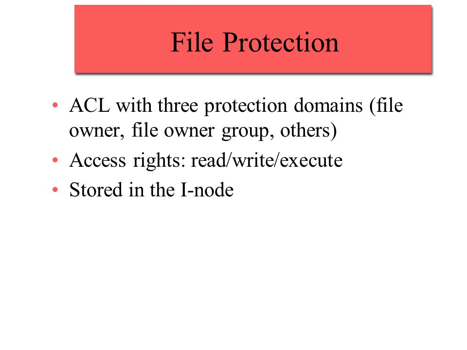 File Protection ACL with three protection domains (file owner, file owner group, others) Access rights: read/write/execute Stored in the I-node