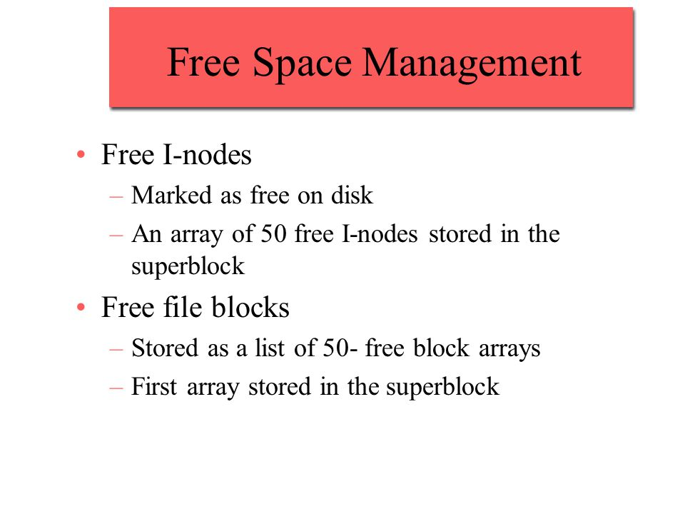Free Space Management Free I-nodes –Marked as free on disk –An array of 50 free I-nodes stored in the superblock Free file blocks –Stored as a list of