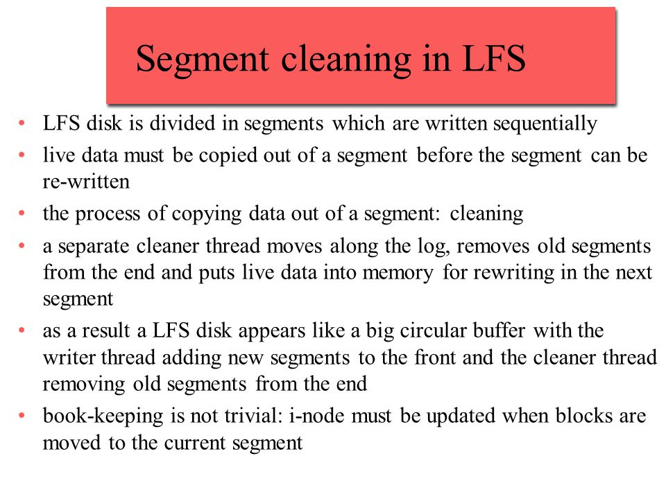 Segment cleaning in LFS LFS disk is divided in segments which are written sequentially live data must be copied out of a segment before the segment ca