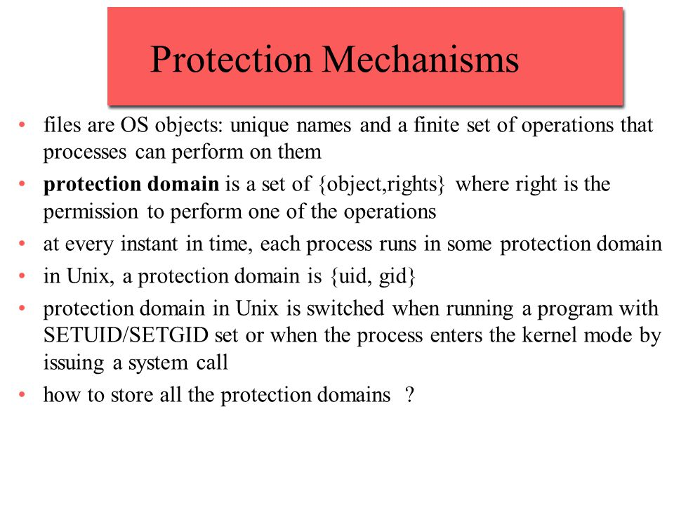 Protection Mechanisms files are OS objects: unique names and a finite set of operations that processes can perform on them protection domain is a set