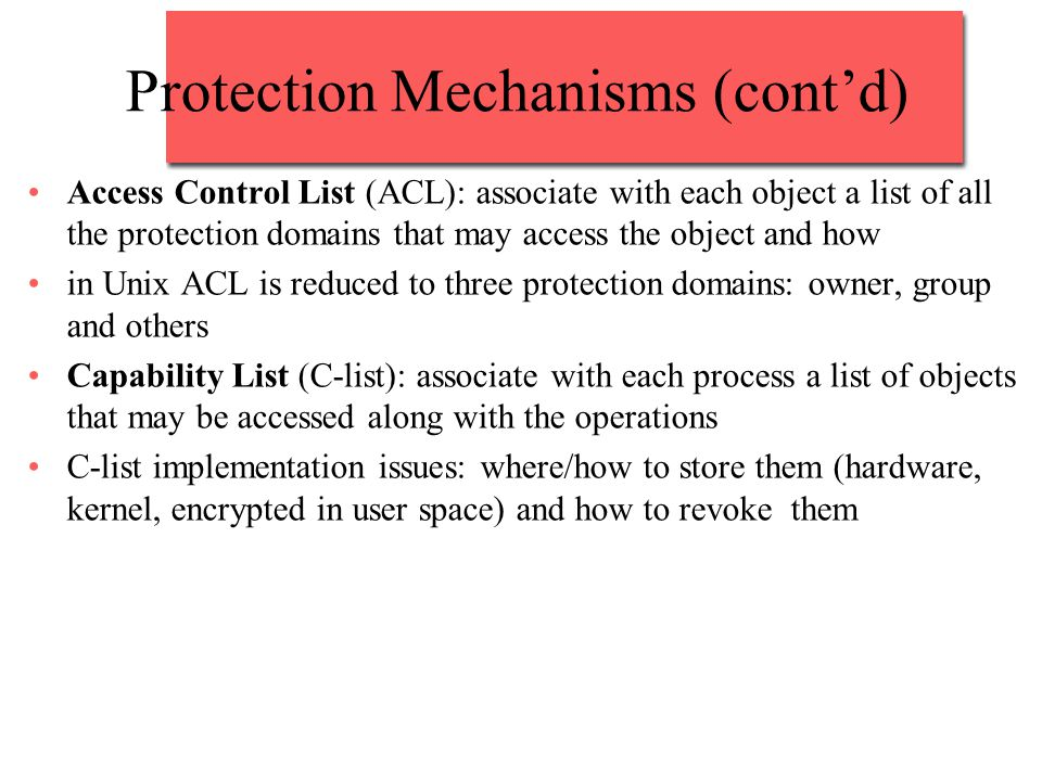Protection Mechanisms (cont'd) Access Control List (ACL): associate with each object a list of all the protection domains that may access the object a
