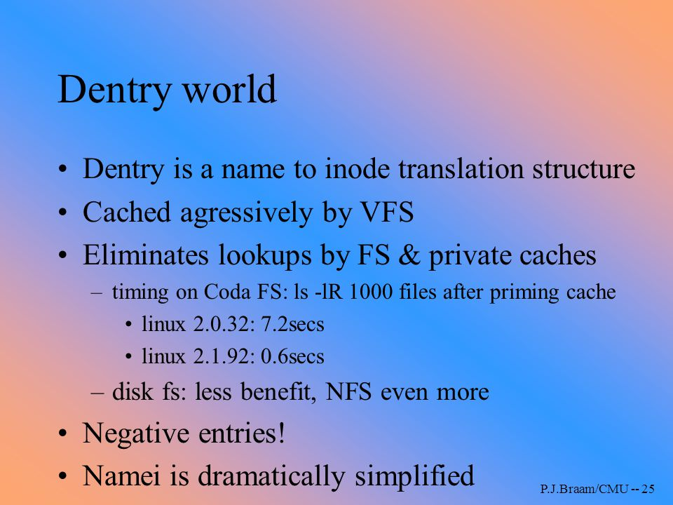 P.J.Braam/CMU -- 25 Dentry world Dentry is a name to inode translation structure Cached agressively by VFS Eliminates lookups by FS & private caches –