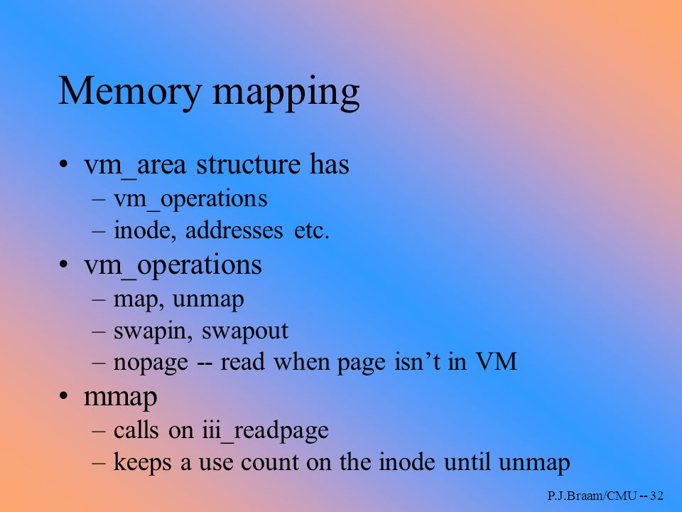P.J.Braam/CMU -- 32 Memory mapping vm_area structure has –vm_operations –inode, addresses etc. vm_operations –map, unmap –swapin, swapout –nopage -- r