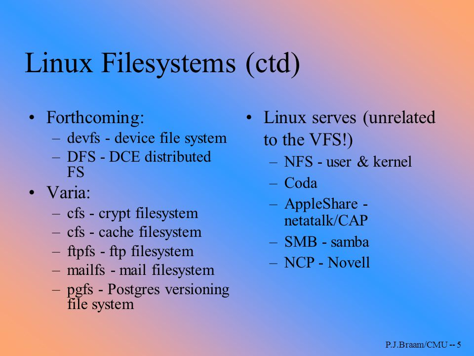 P.J.Braam/CMU -- 5 Linux Filesystems (ctd) Forthcoming: –devfs - device file system –DFS - DCE distributed FS Varia: –cfs - crypt filesystem –cfs - ca