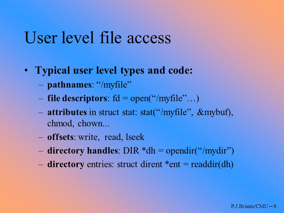 "P.J.Braam/CMU -- 8 User level file access Typical user level types and code: –pathnames: ""/myfile"" –file descriptors: fd = open(""/myfile""…) –attribute"