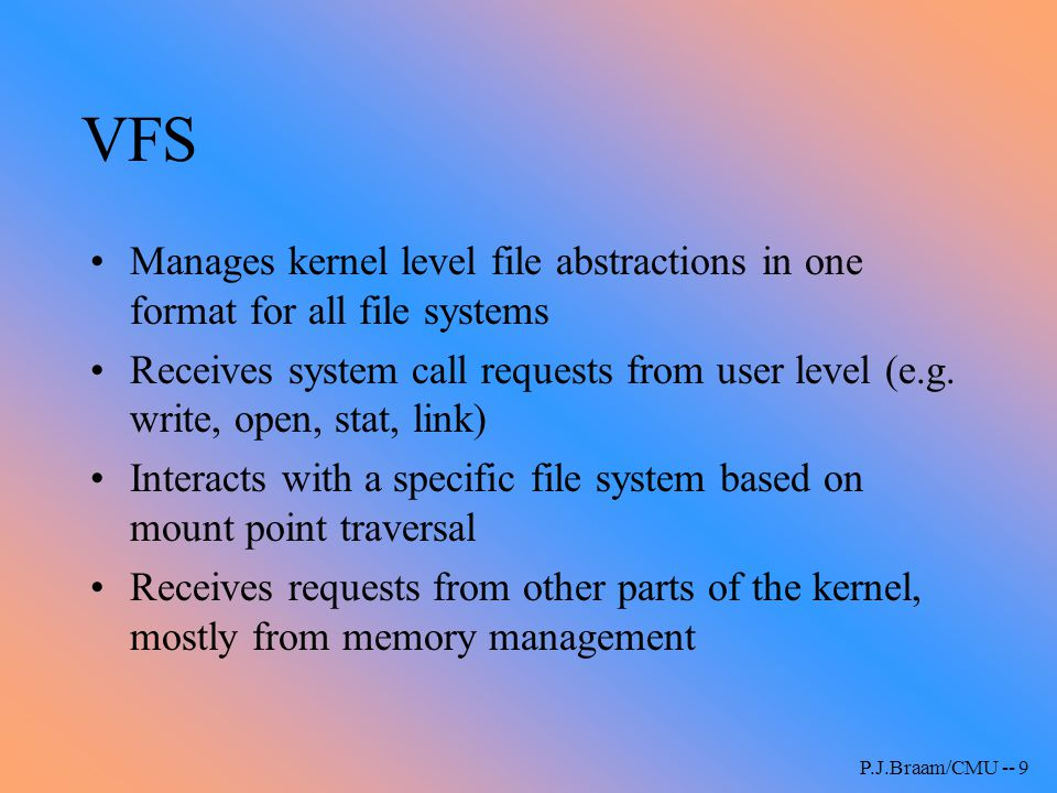 P.J.Braam/CMU -- 9 VFS Manages kernel level file abstractions in one format for all file systems Receives system call requests from user level (e.g. w