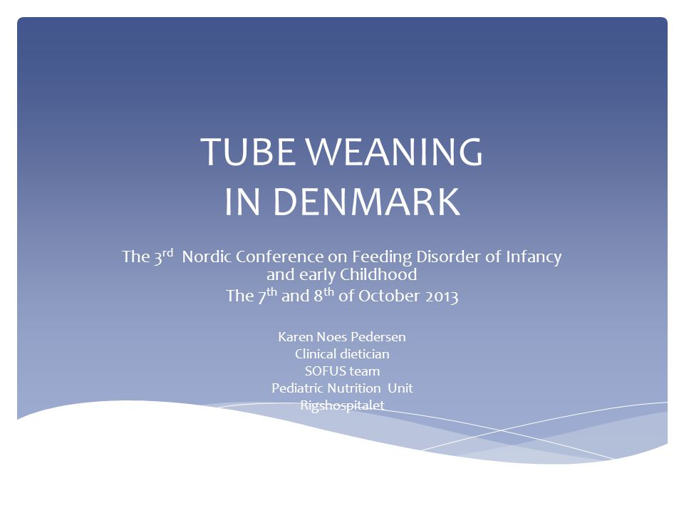 TUBE WEANING IN DENMARK The 3 rd Nordic Conference on Feeding Disorder of Infancy and early Childhood The 7 th and 8 th of October 2013 Karen Noes Ped