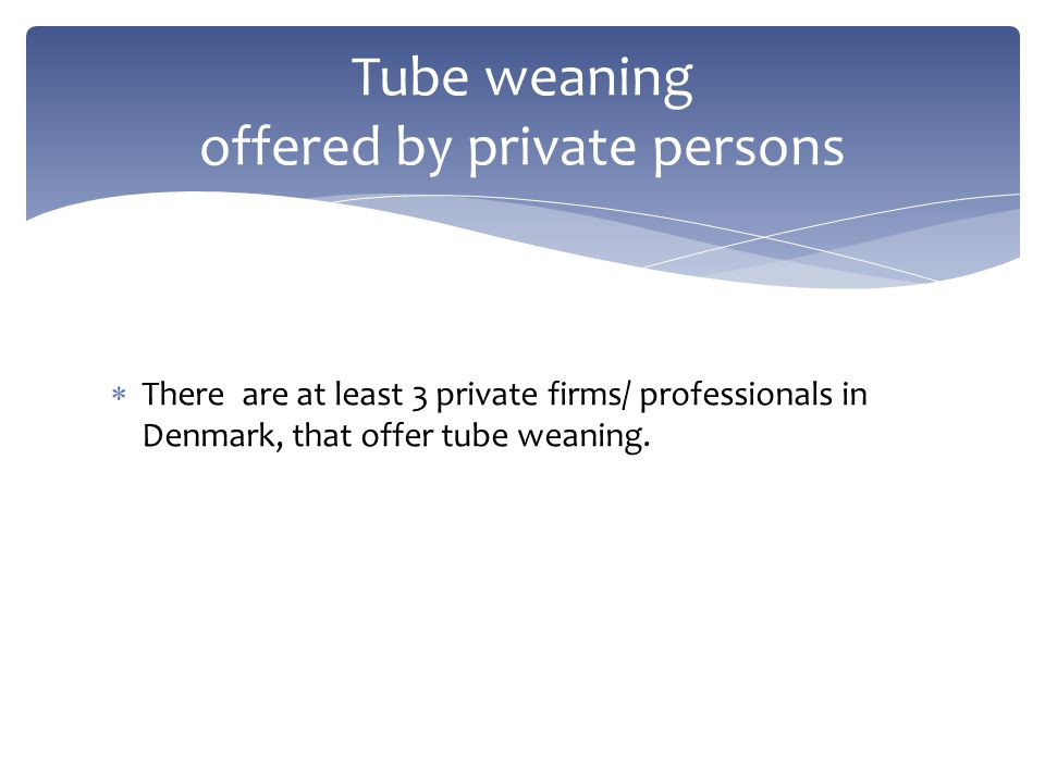  There are at least 3 private firms/ professionals in Denmark, that offer tube weaning. Tube weaning offered by private persons