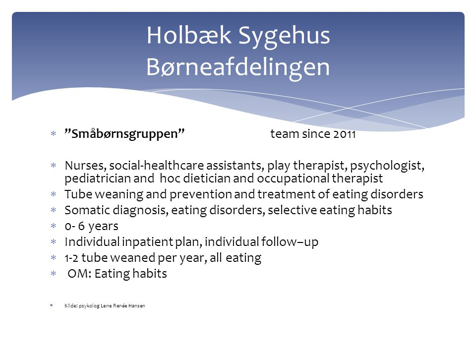  192 Ambulatorium for spæd-og småbørn (1992) 2003  Paediatrician, nurse, physiotherapist, oral/motoric team, psychologist  Tube weaning, relations between child/parents, severe eating disorders  Psychiatric diagnosis, emotional and relation dysfunctions  0-3 years or older  Individual plan up to 3 months as out-patient in day hospital (5 hours a day 4 days a week)  Tube weaning app.