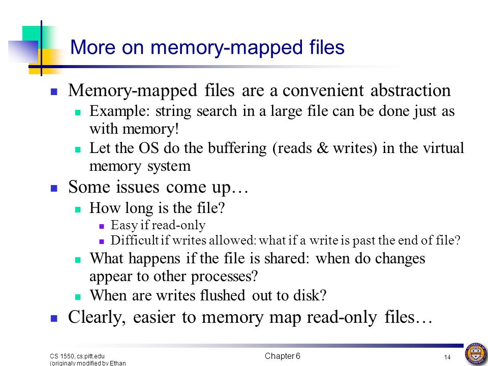Chapter 6 13 CS 1550, cs.pitt.edu (originaly modified by Ethan L. Miller and Scott A. Brandt) Memory-mapped files Segmented process before mapping fil