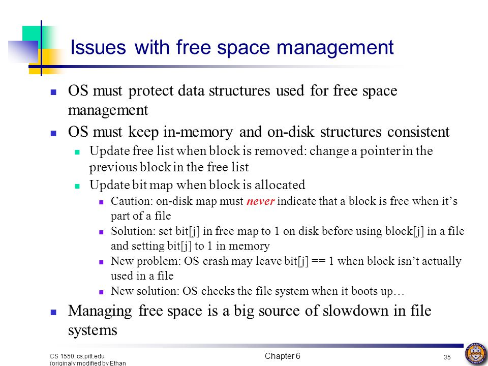 Chapter 6 34 CS 1550, cs.pitt.edu (originaly modified by Ethan L. Miller and Scott A. Brandt) Managing free space: linked list Use a linked list to ma