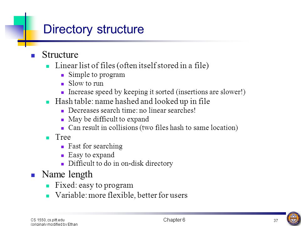 Chapter 6 36 CS 1550, cs.pitt.edu (originaly modified by Ethan L. Miller and Scott A. Brandt) What's in a directory? Two types of information File nam