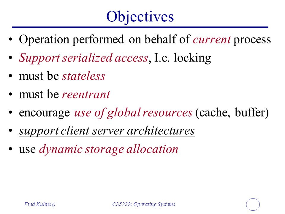 Fred Kuhns ()CS523S: Operating Systems Objectives Operation performed on behalf of current process Support serialized access, I.e. locking must be sta