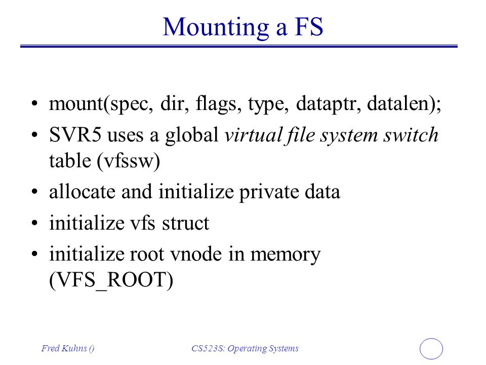 Fred Kuhns ()CS523S: Operating Systems Mounting a FS mount(spec, dir, flags, type, dataptr, datalen); SVR5 uses a global virtual file system switch ta