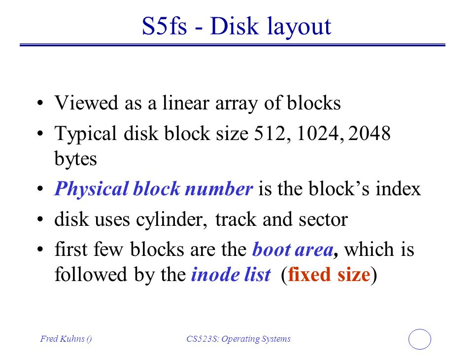 Fred Kuhns ()CS523S: Operating Systems S5fs - Disk layout Viewed as a linear array of blocks Typical disk block size 512, 1024, 2048 bytes Physical bl