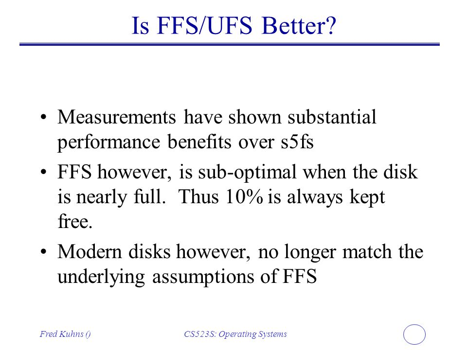 Fred Kuhns ()CS523S: Operating Systems Is FFS/UFS Better? Measurements have shown substantial performance benefits over s5fs FFS however, is sub-optim
