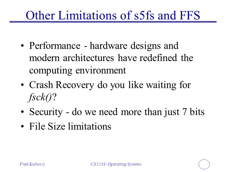 Fred Kuhns ()CS523S: Operating Systems Other Limitations of s5fs and FFS Performance - hardware designs and modern architectures have redefined the co