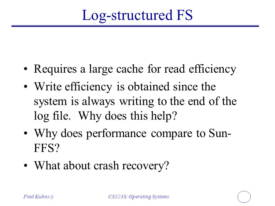 Fred Kuhns ()CS523S: Operating Systems Log-structured FS Requires a large cache for read efficiency Write efficiency is obtained since the system is a