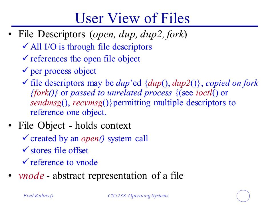 Fred Kuhns ()CS523S: Operating Systems User View of Files File Descriptors (open, dup, dup2, fork) All I/O is through file descriptors references the