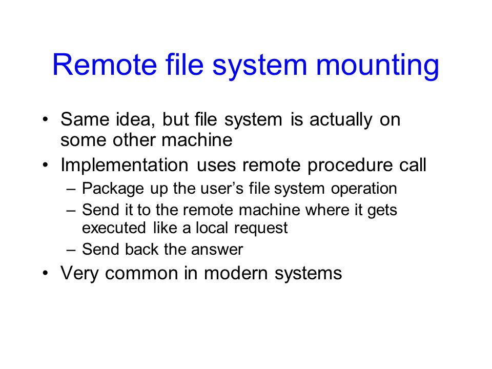 Remote file system mounting Same idea, but file system is actually on some other machine Implementation uses remote procedure call –Package up the user's file system operation –Send it to the remote machine where it gets executed like a local request –Send back the answer Very common in modern systems