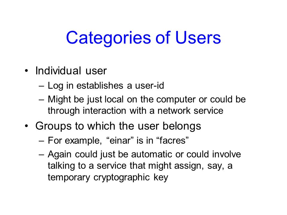 Categories of Users Individual user –Log in establishes a user-id –Might be just local on the computer or could be through interaction with a network service Groups to which the user belongs –For example, einar is in facres –Again could just be automatic or could involve talking to a service that might assign, say, a temporary cryptographic key