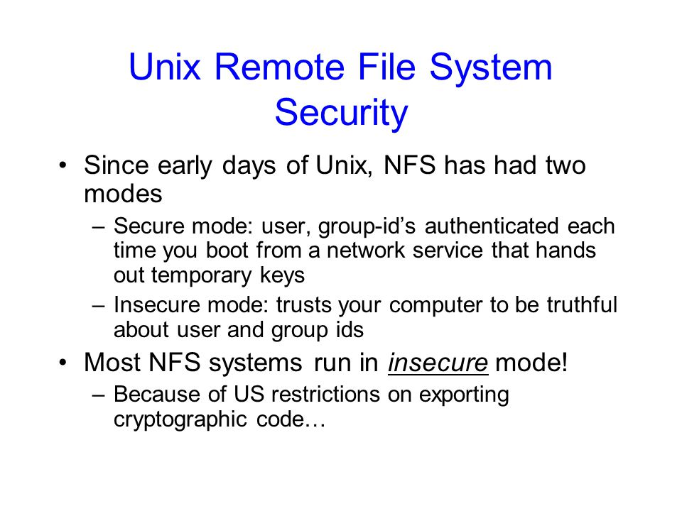Unix Remote File System Security Since early days of Unix, NFS has had two modes –Secure mode: user, group-id's authenticated each time you boot from