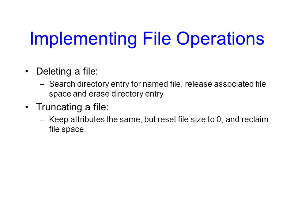 Implementing File Operations Deleting a file: –Search directory entry for named file, release associated file space and erase directory entry Truncating a file: –Keep attributes the same, but reset file size to 0, and reclaim file space.