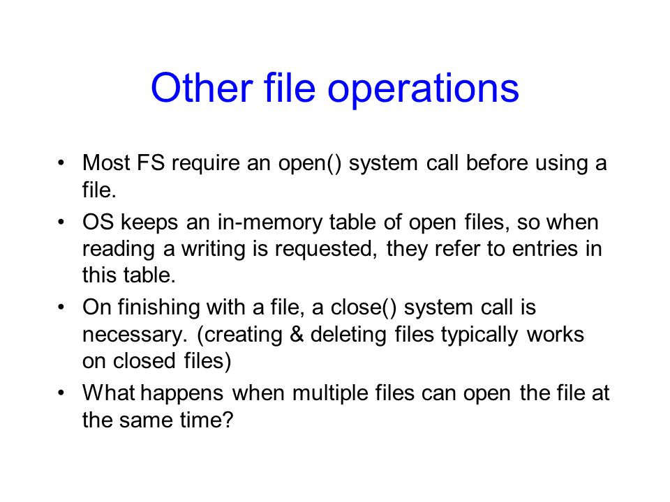 Other file operations Most FS require an open() system call before using a file. OS keeps an in-memory table of open files, so when reading a writing