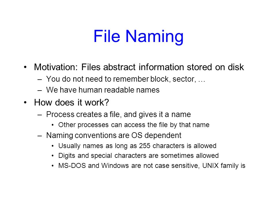 File Naming Motivation: Files abstract information stored on disk –You do not need to remember block, sector, … –We have human readable names How does