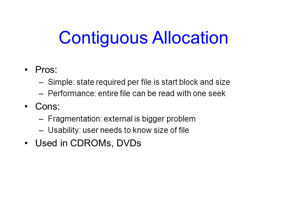 Contiguous Allocation Pros: –Simple: state required per file is start block and size –Performance: entire file can be read with one seek Cons: –Fragmentation: external is bigger problem –Usability: user needs to know size of file Used in CDROMs, DVDs
