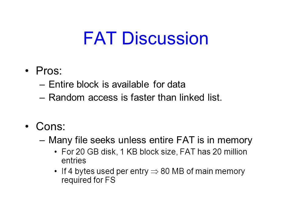 FAT Discussion Pros: –Entire block is available for data –Random access is faster than linked list. Cons: –Many file seeks unless entire FAT is in mem