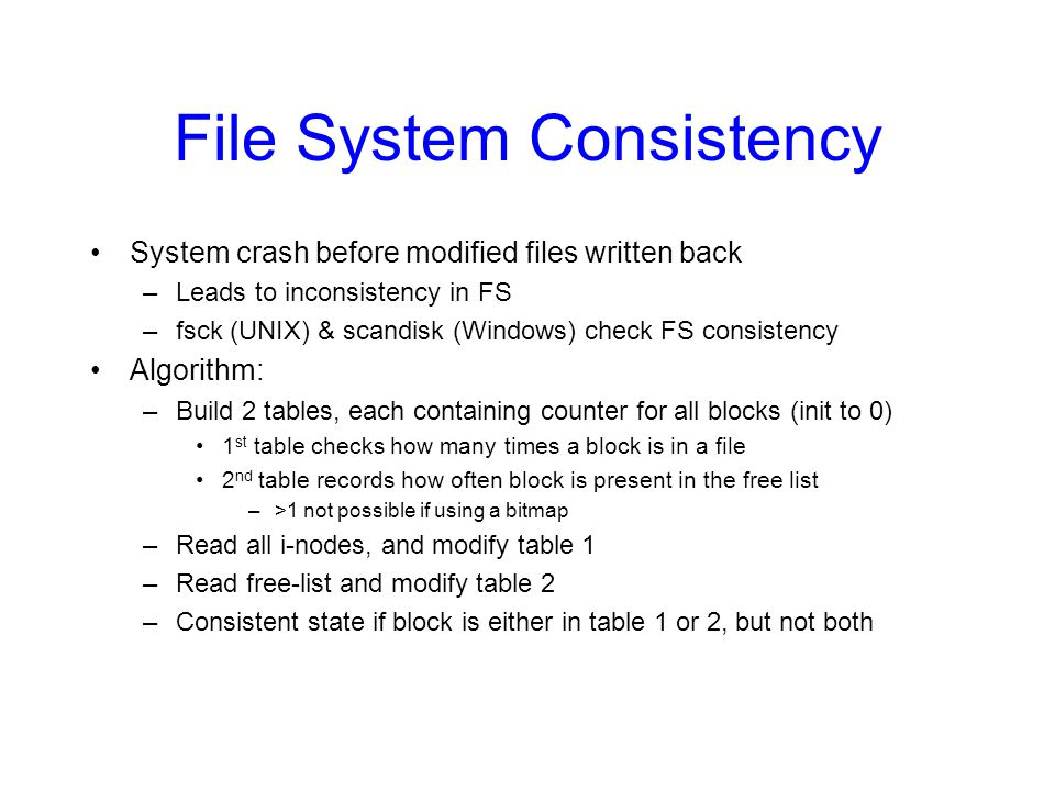 File System Consistency System crash before modified files written back –Leads to inconsistency in FS –fsck (UNIX) & scandisk (Windows) check FS consi