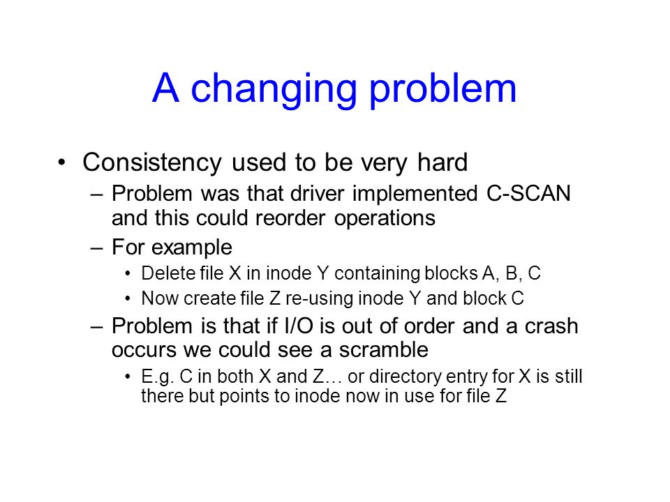 A changing problem Consistency used to be very hard –Problem was that driver implemented C-SCAN and this could reorder operations –For example Delete file X in inode Y containing blocks A, B, C Now create file Z re-using inode Y and block C –Problem is that if I/O is out of order and a crash occurs we could see a scramble E.g.